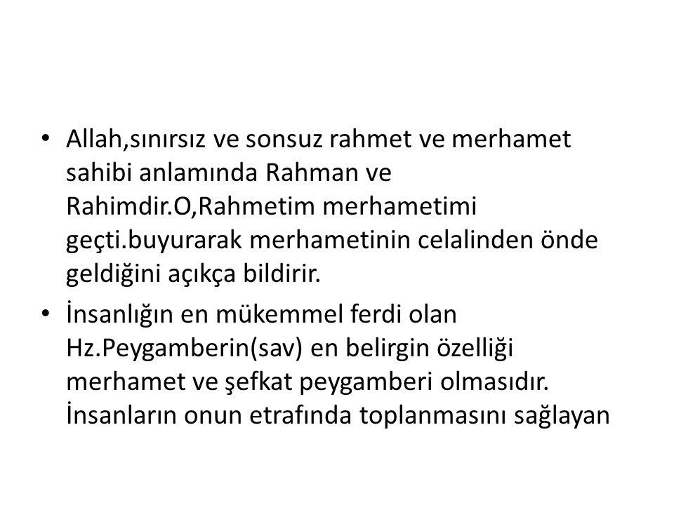 Allah,sınırsız ve sonsuz rahmet ve merhamet sahibi anlamında Rahman ve Rahimdir.O,Rahmetim merhametimi geçti.buyurarak merhametinin celalinden önde ge