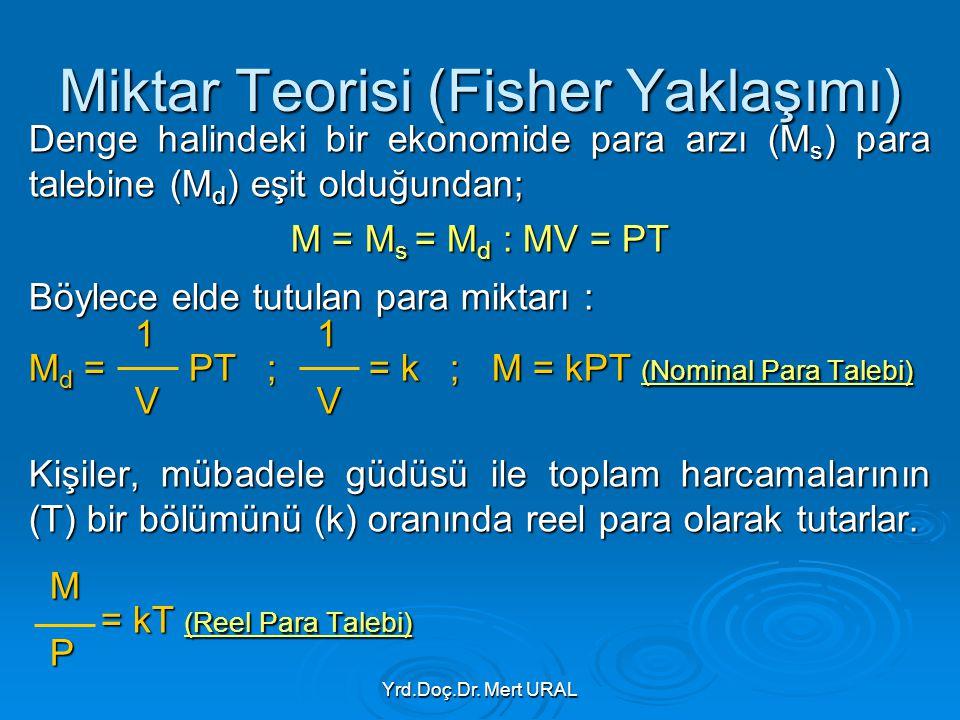 Yrd.Doç.Dr. Mert URAL Miktar Teorisi (Fisher Yaklaşımı) Denge halindeki bir ekonomide para arzı (M s ) para talebine (M d ) eşit olduğundan; M = M s =