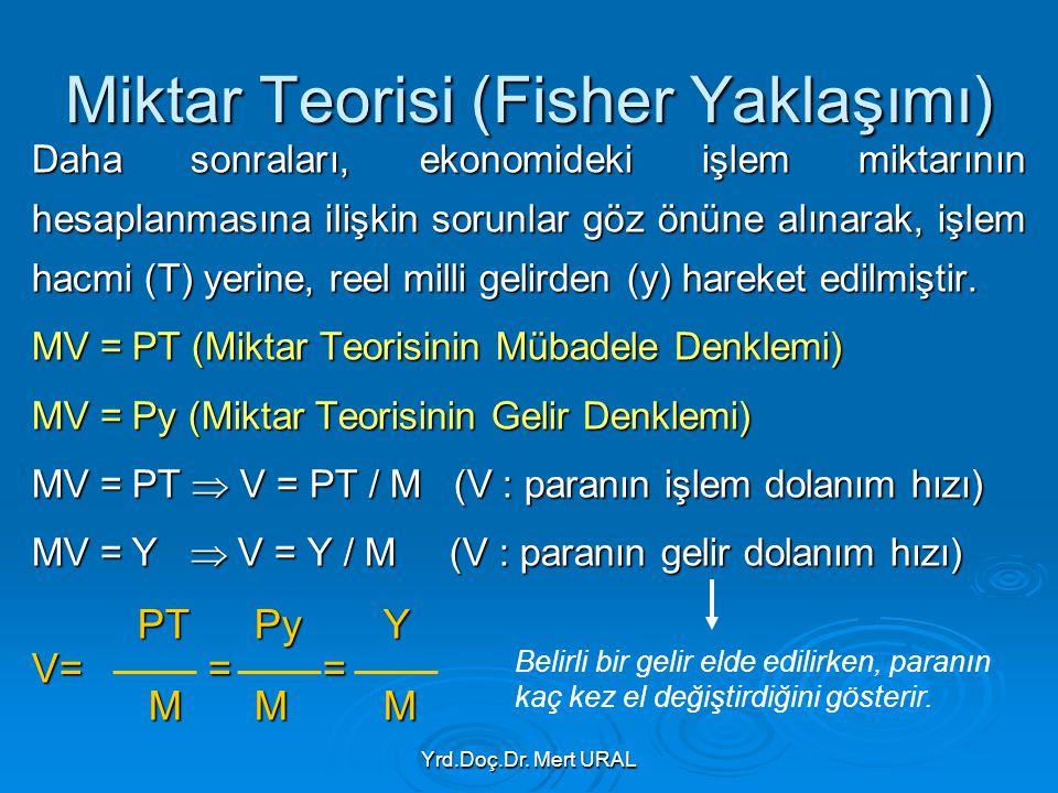 Yrd.Doç.Dr. Mert URAL Miktar Teorisi (Fisher Yaklaşımı) Daha sonraları, ekonomideki işlem miktarının hesaplanmasına ilişkin sorunlar göz önüne alınara