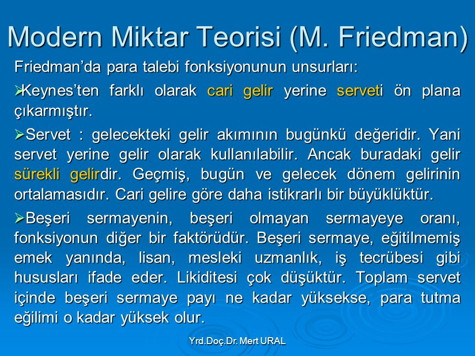 Yrd.Doç.Dr. Mert URAL Modern Miktar Teorisi (M. Friedman) Friedman'da para talebi fonksiyonunun unsurları:  Keynes'ten farklı olarak cari gelir yerin