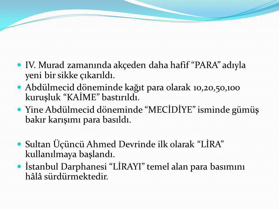 """IV. Murad zamanında akçeden daha hafif """"PARA"""" adıyla yeni bir sikke çıkarıldı. Abdülmecid döneminde kağıt para olarak 10,20,50,100 kuruşluk """"KAİME"""" ba"""