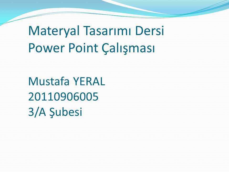 Materyal Tasarımı Dersi Power Point Çalışması Mustafa YERAL 20110906005 3/A Şubesi
