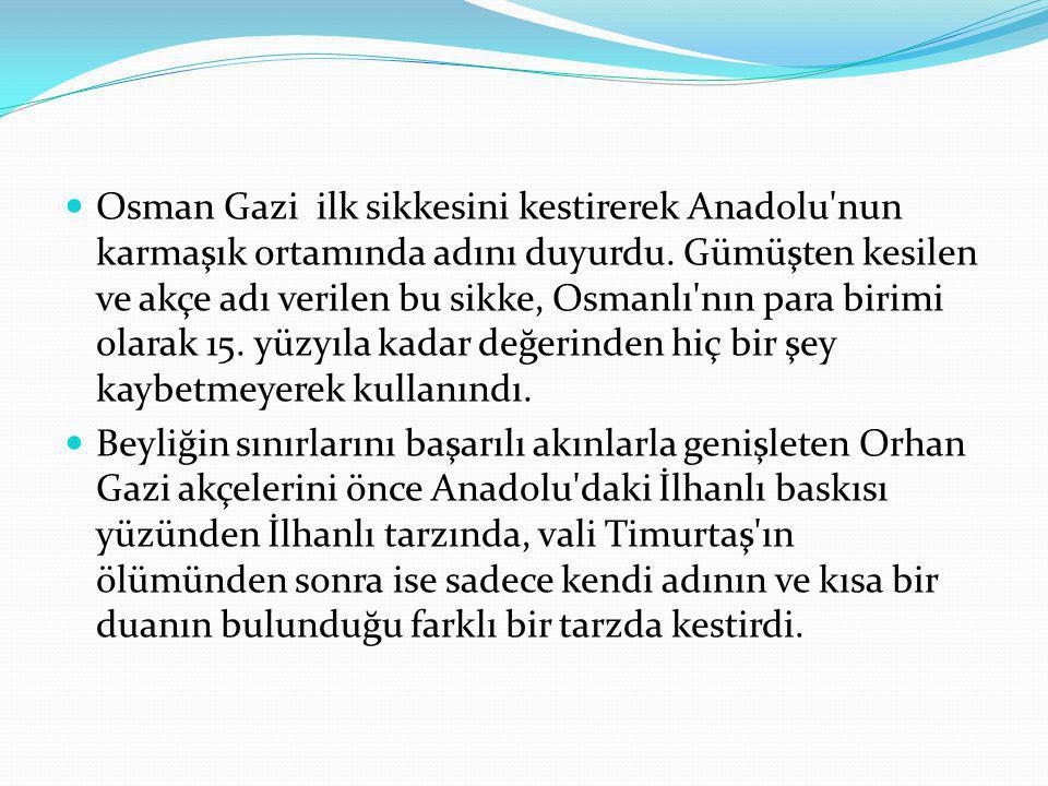 Osman Gazi ilk sikkesini kestirerek Anadolu'nun karmaşık ortamında adını duyurdu. Gümüşten kesilen ve akçe adı verilen bu sikke, Osmanlı'nın para biri