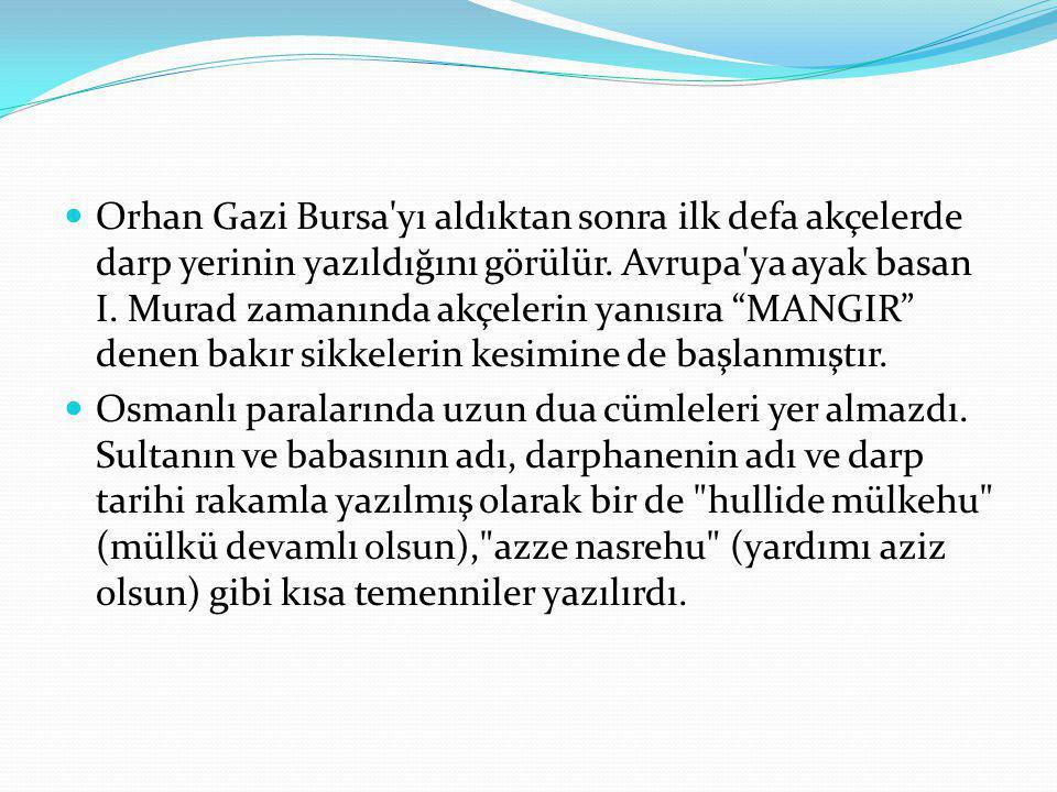 """Orhan Gazi Bursa'yı aldıktan sonra ilk defa akçelerde darp yerinin yazıldığını görülür. Avrupa'ya ayak basan I. Murad zamanında akçelerin yanısıra """"MA"""