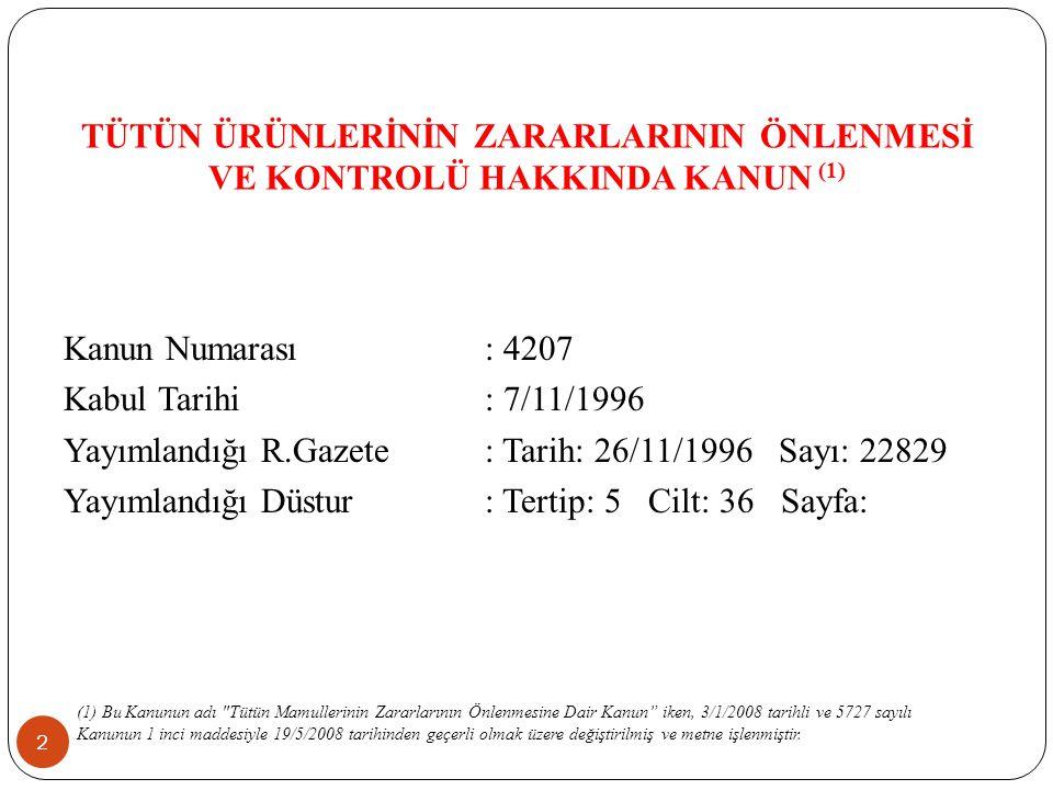 TÜTÜN ÜRÜNLERİNİN ZARARLARININ ÖNLENMESİ VE KONTROLÜ HAKKINDA KANUN (1) 2 Kanun Numarası: 4207 Kabul Tarihi: 7/11/1996 Yayımlandığı R.Gazete: Tarih: 26/11/1996 Sayı: 22829 Yayımlandığı Düstur: Tertip: 5 Cilt: 36 Sayfa: (1) Bu Kanunun adı Tütün Mamullerinin Zararlarının Önlenmesine Dair Kanun iken, 3/1/2008 tarihli ve 5727 sayılı Kanunun 1 inci maddesiyle 19/5/2008 tarihinden geçerli olmak üzere değiştirilmiş ve metne işlenmiştir.