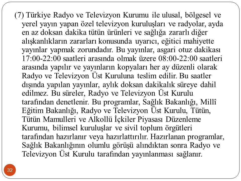 32 (7) Türkiye Radyo ve Televizyon Kurumu ile ulusal, bölgesel ve yerel yayın yapan özel televizyon kuruluşları ve radyolar, ayda en az doksan dakika tütün ürünleri ve sağlığa zararlı diğer alışkanlıkların zararları konusunda uyarıcı, eğitici mahiyette yayınlar yapmak zorundadır.