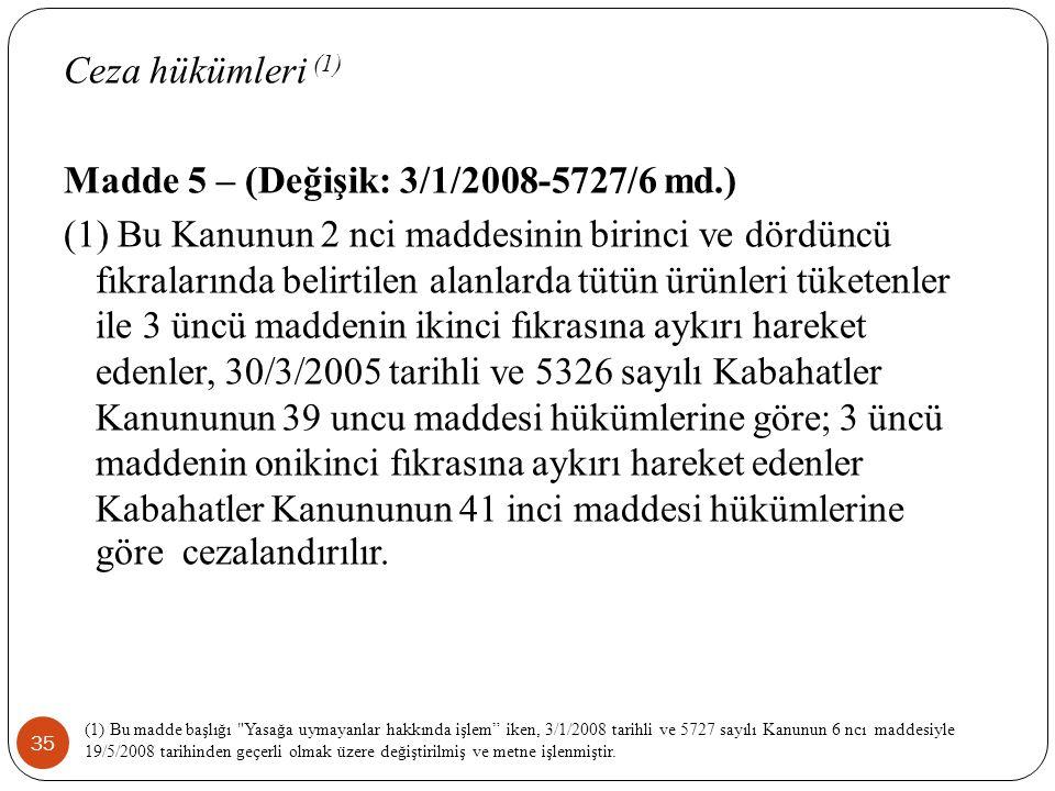 35 Ceza hükümleri (1) Madde 5 – (Değişik: 3/1/2008-5727/6 md.) (1) Bu Kanunun 2 nci maddesinin birinci ve dördüncü fıkralarında belirtilen alanlarda tütün ürünleri tüketenler ile 3 üncü maddenin ikinci fıkrasına aykırı hareket edenler, 30/3/2005 tarihli ve 5326 sayılı Kabahatler Kanununun 39 uncu maddesi hükümlerine göre; 3 üncü maddenin onikinci fıkrasına aykırı hareket edenler Kabahatler Kanununun 41 inci maddesi hükümlerine göre cezalandırılır.