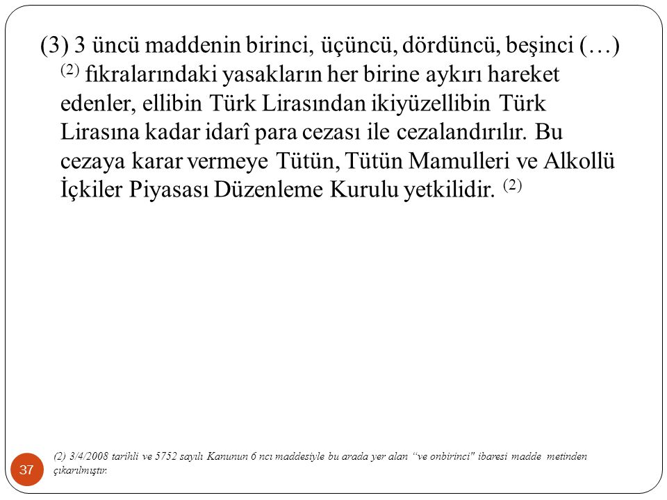 37 (3) 3 üncü maddenin birinci, üçüncü, dördüncü, beşinci (…) (2) fıkralarındaki yasakların her birine aykırı hareket edenler, ellibin Türk Lirasından ikiyüzellibin Türk Lirasına kadar idarî para cezası ile cezalandırılır.
