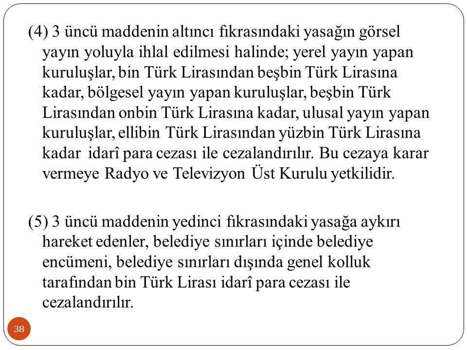 38 (4) 3 üncü maddenin altıncı fıkrasındaki yasağın görsel yayın yoluyla ihlal edilmesi halinde; yerel yayın yapan kuruluşlar, bin Türk Lirasından beş