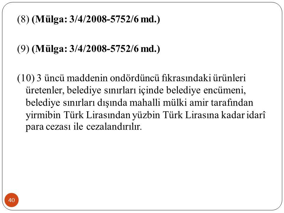 40 (8) (Mülga: 3/4/2008-5752/6 md.) (9) (Mülga: 3/4/2008-5752/6 md.) (10) 3 üncü maddenin ondördüncü fıkrasındaki ürünleri üretenler, belediye sınırları içinde belediye encümeni, belediye sınırları dışında mahalli mülki amir tarafından yirmibin Türk Lirasından yüzbin Türk Lirasına kadar idarî para cezası ile cezalandırılır.