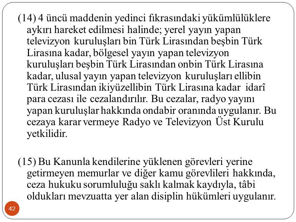 42 (14) 4 üncü maddenin yedinci fıkrasındaki yükümlülüklere aykırı hareket edilmesi halinde; yerel yayın yapan televizyon kuruluşları bin Türk Lirasından beşbin Türk Lirasına kadar, bölgesel yayın yapan televizyon kuruluşları beşbin Türk Lirasından onbin Türk Lirasına kadar, ulusal yayın yapan televizyon kuruluşları ellibin Türk Lirasından ikiyüzellibin Türk Lirasına kadar idarî para cezası ile cezalandırılır.