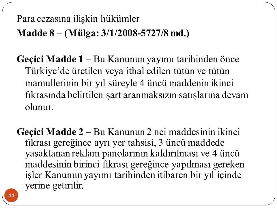 44 Para cezasına ilişkin hükümler Madde 8 – (Mülga: 3/1/2008-5727/8 md.) Geçici Madde 1 – Bu Kanunun yayımı tarihinden önce Türkiye'de üretilen veya ithal edilen tütün ve tütün mamullerinin bir yıl süreyle 4 üncü maddenin ikinci fıkrasında belirtilen şart aranmaksızın satışlarına devam olunur.