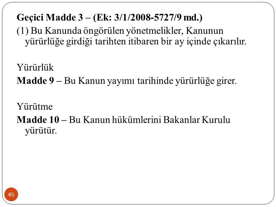 45 Geçici Madde 3 – (Ek: 3/1/2008-5727/9 md.) (1) Bu Kanunda öngörülen yönetmelikler, Kanunun yürürlüğe girdiği tarihten itibaren bir ay içinde çıkarılır.