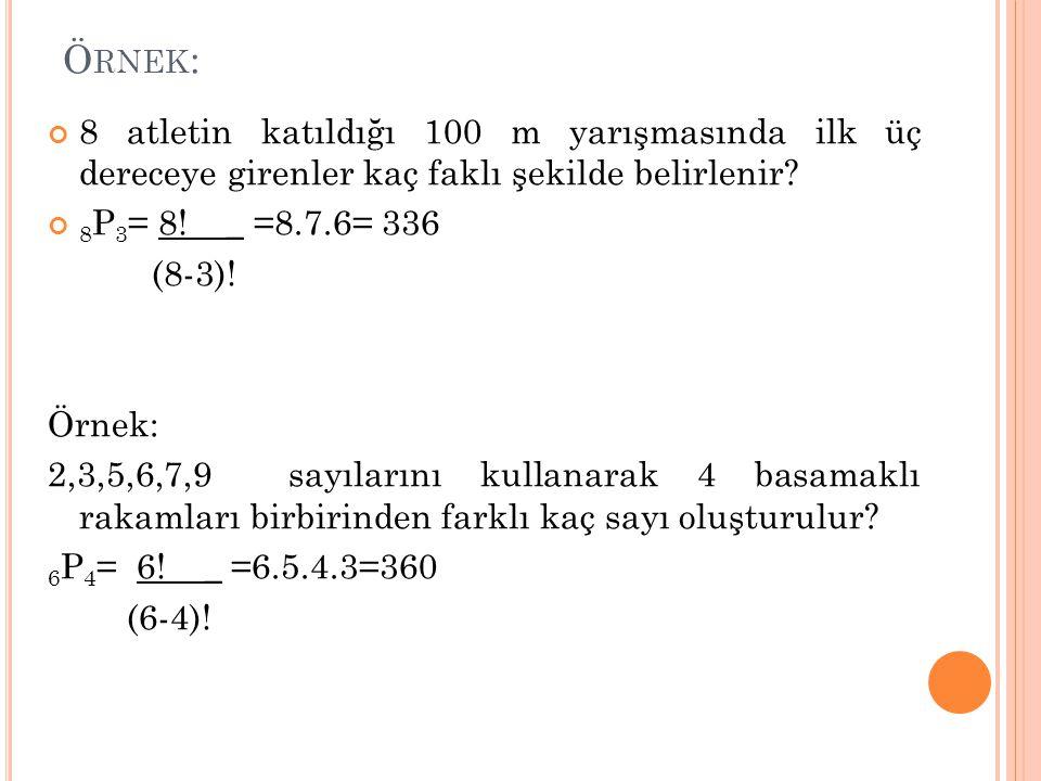 Ö RNEK : 8 atletin katıldığı 100 m yarışmasında ilk üç dereceye girenler kaç faklı şekilde belirlenir? 8 P 3 = 8! _ =8.7.6= 336 (8-3)! Örnek: 2,3,5,6,