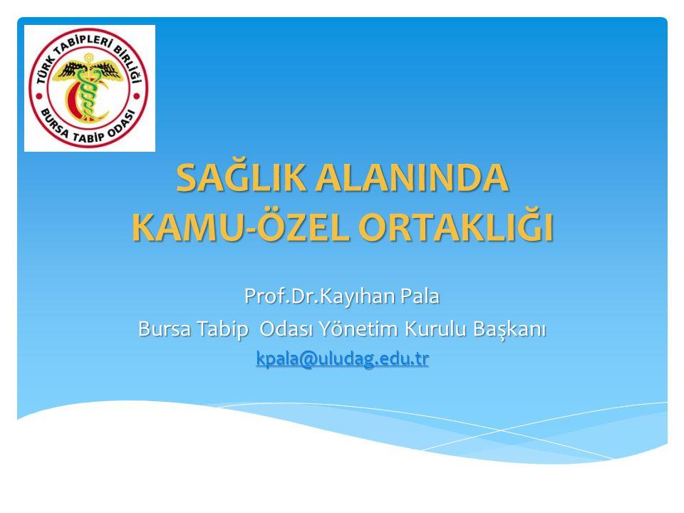 SAĞLIK ALANINDA KAMU-ÖZEL ORTAKLIĞI Prof.Dr.Kayıhan Pala Bursa Tabip Odası Yönetim Kurulu Başkanı kpala@uludag.edu.tr