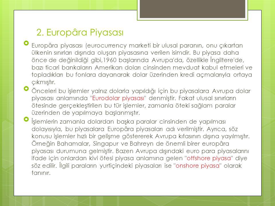 2. Europâra Piyasası  Europâra piyasası (eurocurrency marketi bir ulusal paranın, onu çıkartan ülkenin sınırları dışında oluşan piyasasına verilen is