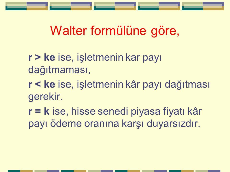 Walter formülüne göre, r > ke ise, işletmenin kar payı dağıtmaması, r < ke ise, işletmenin kâr payı dağıtması gerekir. r = k ise, hisse senedi piyasa