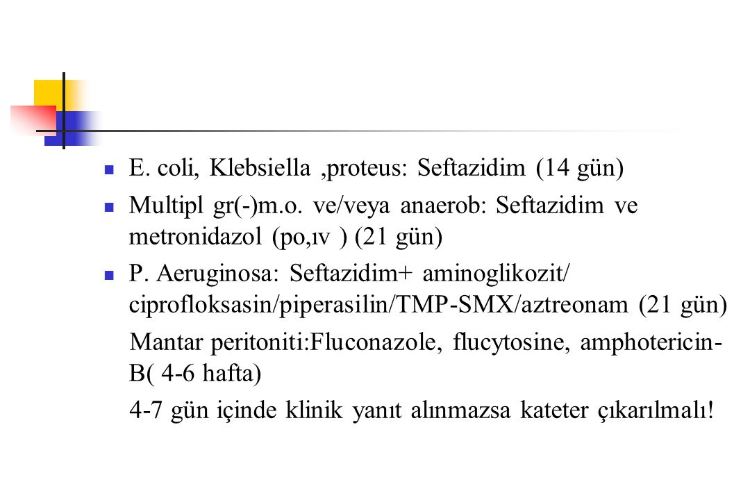 E. coli, Klebsiella,proteus: Seftazidim (14 gün) Multipl gr(-)m.o. ve/veya anaerob: Seftazidim ve metronidazol (po,ıv ) (21 gün) P. Aeruginosa: Seftaz