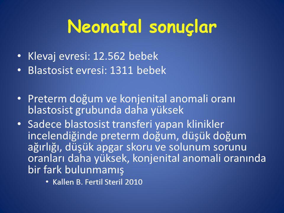 Neonatal sonuçlar Klevaj evresi: 12.562 bebek Blastosist evresi: 1311 bebek Preterm doğum ve konjenital anomali oranı blastosist grubunda daha yüksek Sadece blastosist transferi yapan klinikler incelendiğinde preterm doğum, düşük doğum ağırlığı, düşük apgar skoru ve solunum sorunu oranları daha yüksek, konjenital anomali oranında bir fark bulunmamış Kallen B.
