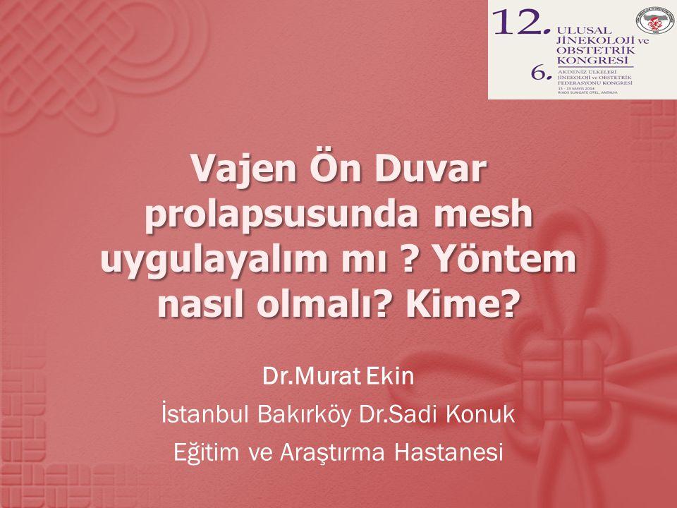 Vajen Ön Duvar prolapsusunda mesh uygulayalım mı ? Yöntem nasıl olmalı? Kime? Dr.Murat Ekin İstanbul Bakırköy Dr.Sadi Konuk Eğitim ve Araştırma Hastan
