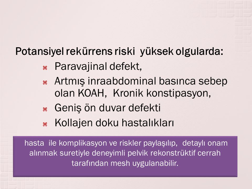Potansiyel rekürrens riski yüksek olgularda:  Paravajinal defekt,  Artmış inraabdominal basınca sebep olan KOAH, Kronik konstipasyon,  Geniş ön duv