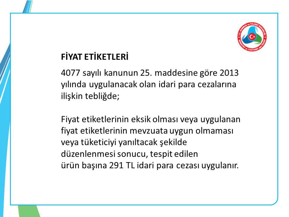 FİYAT ETİKETLERİ 4077 sayılı kanunun 25. maddesine göre 2013 yılında uygulanacak olan idari para cezalarına ilişkin tebliğde; Fiyat etiketlerinin eksi