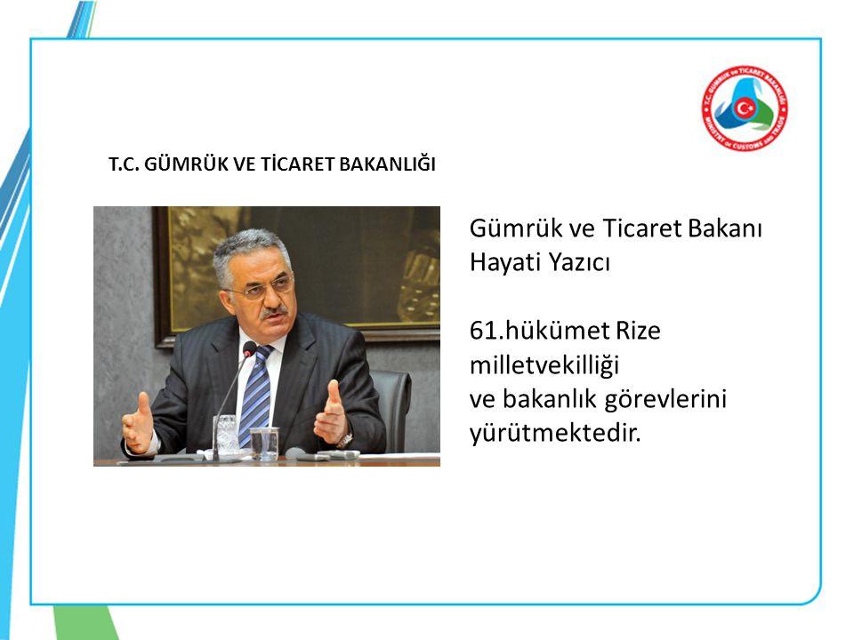 T.C. GÜMRÜK VE TİCARET BAKANLIĞI Gümrük ve Ticaret Bakanı Hayati Yazıcı 61.hükümet Rize milletvekilliği ve bakanlık görevlerini yürütmektedir.