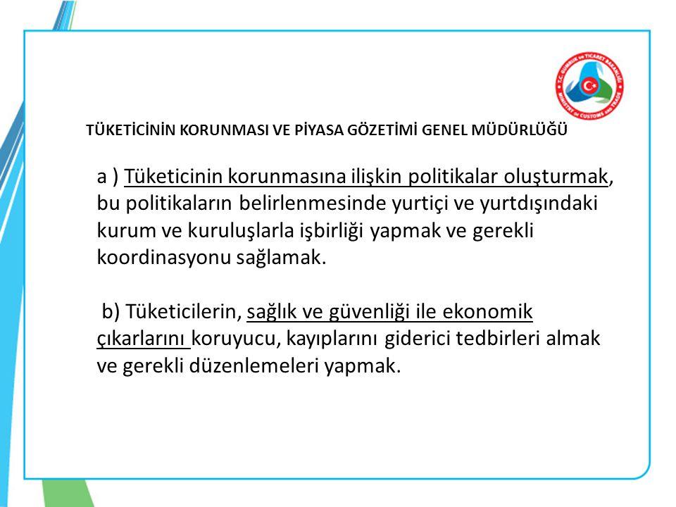 TÜKETİCİNİN KORUNMASI VE PİYASA GÖZETİMİ GENEL MÜDÜRLÜĞÜ a ) Tüketicinin korunmasına ilişkin politikalar oluşturmak, bu politikaların belirlenmesinde