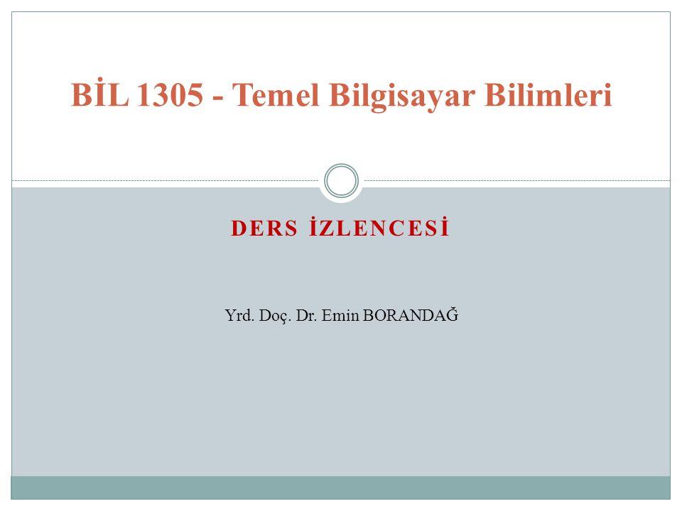 DERS İZLENCESİ BİL 1305 - Temel Bilgisayar Bilimleri Yrd. Doç. Dr. Emin BORANDAĞ