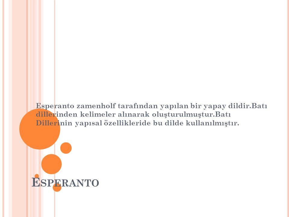 E SPERANTO Esperanto zamenholf tarafından yapılan bir yapay dildir.Batı dillerinden kelimeler alınarak oluşturulmuştur.Batı Dillerinin yapısal özellik