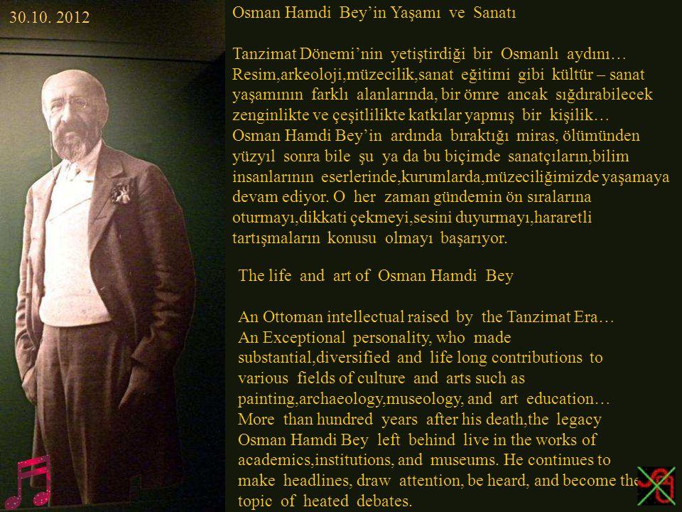 Osman Hamdi Bey'in Yaşamı ve Sanatı Tanzimat Dönemi'nin yetiştirdiği bir Osmanlı aydını… Resim,arkeoloji,müzecilik,sanat eğitimi gibi kültür – sanat yaşamının farklı alanlarında, bir ömre ancak sığdırabilecek zenginlikte ve çeşitlilikte katkılar yapmış bir kişilik… Osman Hamdi Bey'in ardında bıraktığı miras, ölümünden yüzyıl sonra bile şu ya da bu biçimde sanatçıların,bilim insanlarının eserlerinde,kurumlarda,müzeciliğimizde yaşamaya devam ediyor.
