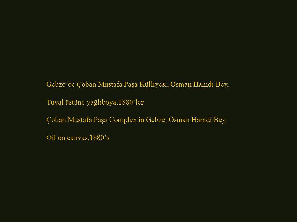 Gebze'de Çoban Mustafa Paşa Külliyesi, Osman Hamdi Bey, Tuval üstüne yağlıboya,1880'ler Çoban Mustafa Paşa Complex in Gebze, Osman Hamdi Bey, Oil on canvas,1880's