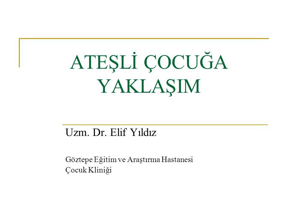 ATEŞLİ ÇOCUĞA YAKLAŞIM Uzm. Dr. Elif Yıldız Göztepe Eğitim ve Araştırma Hastanesi Çocuk Kliniği