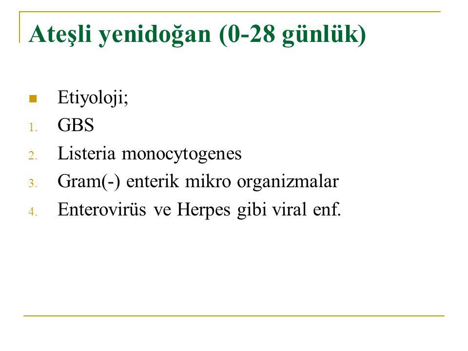 Ateşli yenidoğan (0-28 günlük) Etiyoloji; 1. GBS 2. Listeria monocytogenes 3. Gram(-) enterik mikro organizmalar 4. Enterovirüs ve Herpes gibi viral e