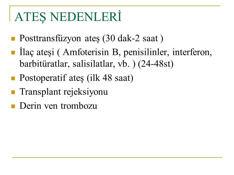ATEŞ NEDENLERİ Posttransfüzyon ateş (30 dak-2 saat ) İlaç ateşi ( Amfoterisin B, penisilinler, interferon, barbitüratlar, salisilatlar, vb. ) (24-48st