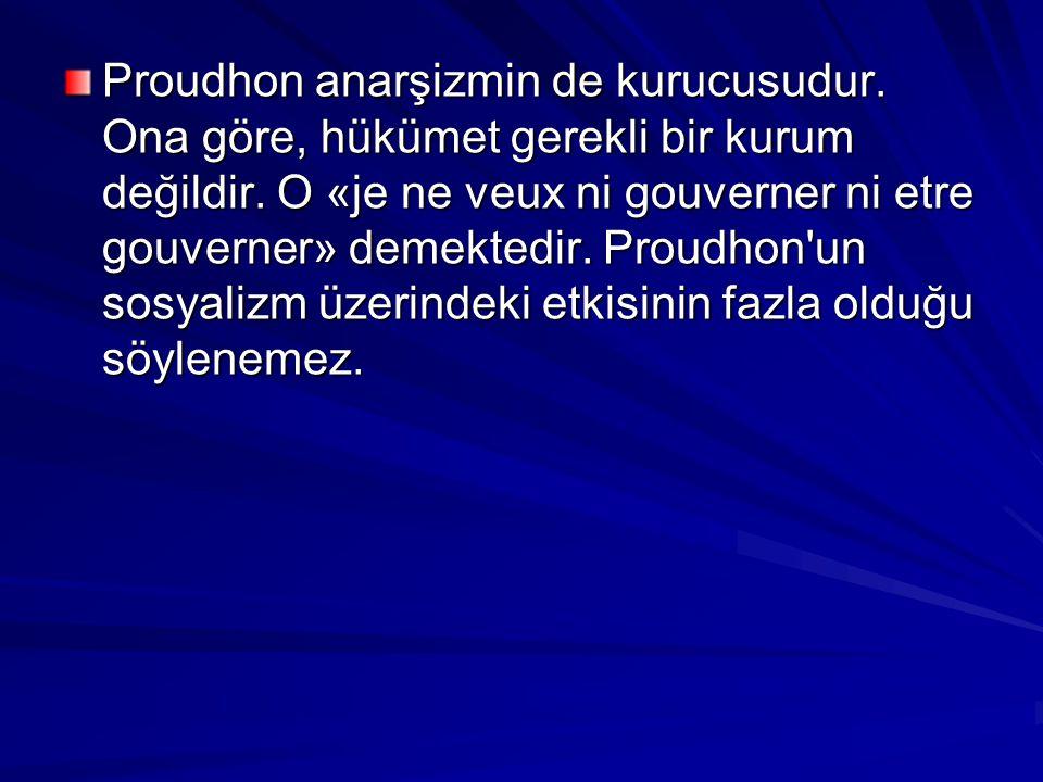 Proudhon anarşizmin de kurucusudur. Ona göre, hükümet gerekli bir kurum değildir. O «je ne veux ni gouverner ni etre gouverner» demektedir. Proudhon'u