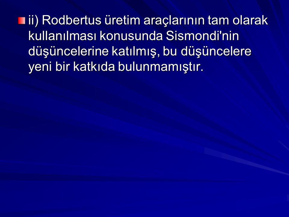 ii) Rodbertus üretim araçlarının tam olarak kullanılması konusunda Sismondi'nin düşüncelerine katılmış, bu düşüncelere yeni bir katkıda bulunmamıştır.