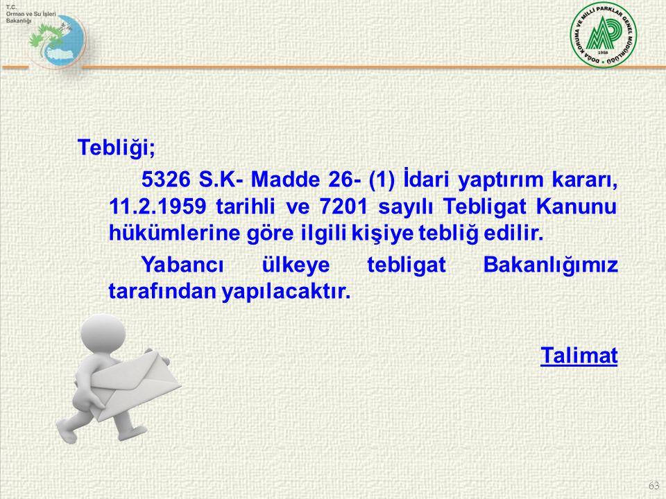 63 Tebliği; 5326 S.K- Madde 26- (1) İdari yaptırım kararı, 11.2.1959 tarihli ve 7201 sayılı Tebligat Kanunu hükümlerine göre ilgili kişiye tebliğ edil