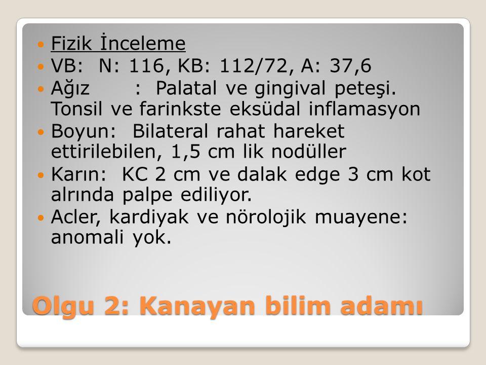 Fizik İnceleme VB: N: 116, KB: 112/72, A: 37,6 Ağız: Palatal ve gingival peteşi. Tonsil ve farinkste eksüdal inflamasyon Boyun: Bilateral rahat hareke