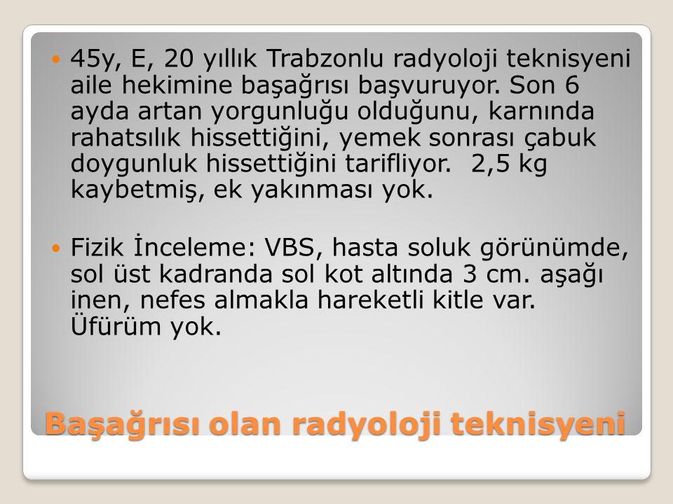 45y, E, 20 yıllık Trabzonlu radyoloji teknisyeni aile hekimine başağrısı başvuruyor. Son 6 ayda artan yorgunluğu olduğunu, karnında rahatsılık hissett