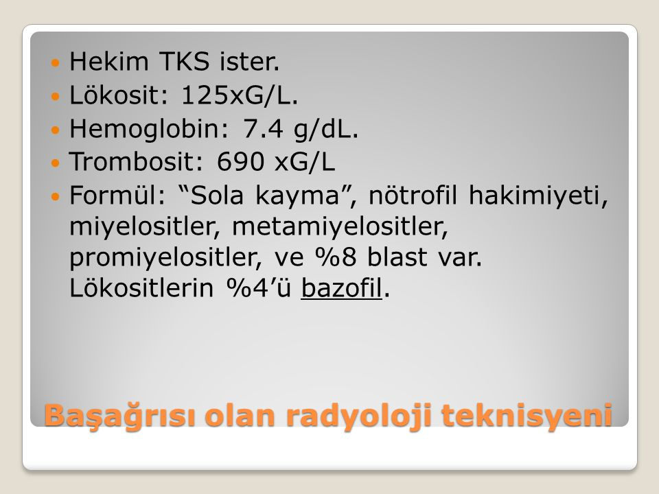 "Hekim TKS ister. Lökosit: 125xG/L. Hemoglobin: 7.4 g/dL. Trombosit: 690 xG/L Formül: ""Sola kayma"", nötrofil hakimiyeti, miyelositler, metamiyelositler"