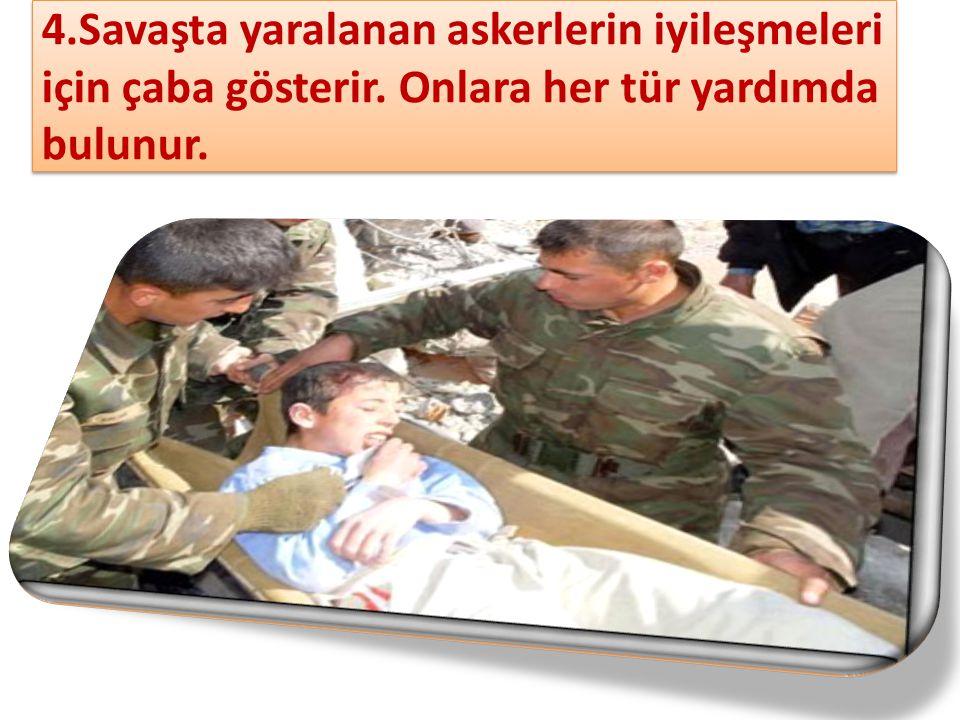 4.Savaşta yaralanan askerlerin iyileşmeleri için çaba gösterir. Onlara her tür yardımda bulunur.