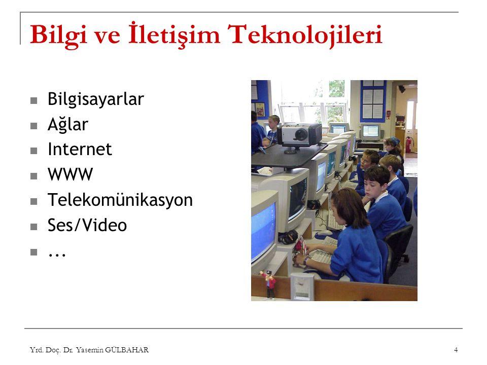 Yrd. Doç. Dr. Yasemin GÜLBAHAR 4 Bilgi ve İletişim Teknolojileri Bilgisayarlar Ağlar Internet WWW Telekomünikasyon Ses/Video...