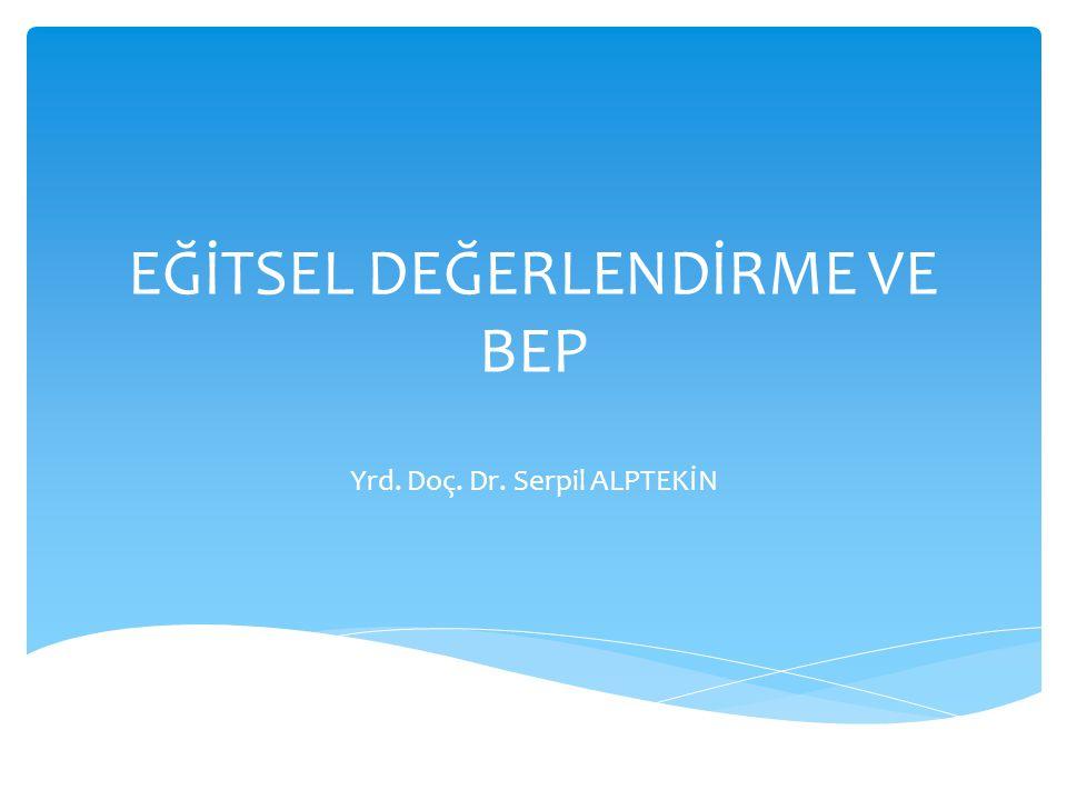 EĞİTSEL DEĞERLENDİRME VE BEP Yrd. Doç. Dr. Serpil ALPTEKİN