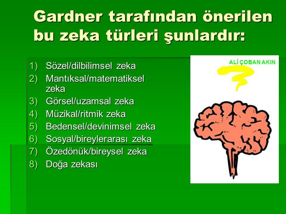Gardner tarafından önerilen bu zeka türleri şunlardır: 1)Sözel/dilbilimsel zeka 2)Mantıksal/matematiksel zeka 3)Görsel/uzamsal zeka 4)Müzikal/ritmik zeka 5)Bedensel/devinimsel zeka 6)Sosyal/bireylerarası zeka 7)Özedönük/bireysel zeka 8)Doğa zekası ALİ ÇOBAN AKIN