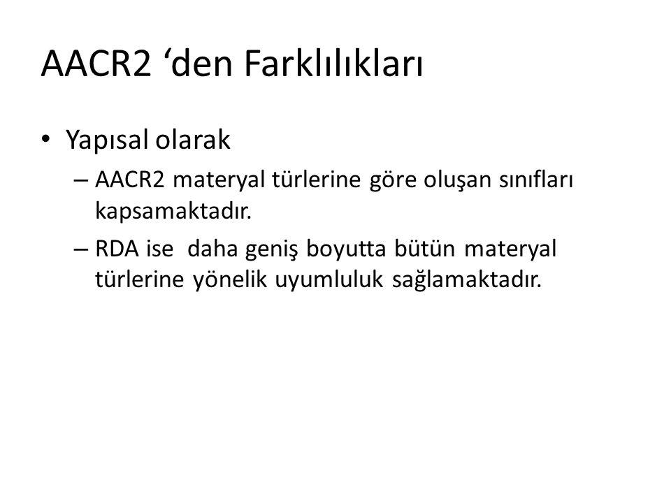 AACR2 'den Farklılıkları Yapısal olarak – AACR2 materyal türlerine göre oluşan sınıfları kapsamaktadır. – RDA ise daha geniş boyutta bütün materyal tü