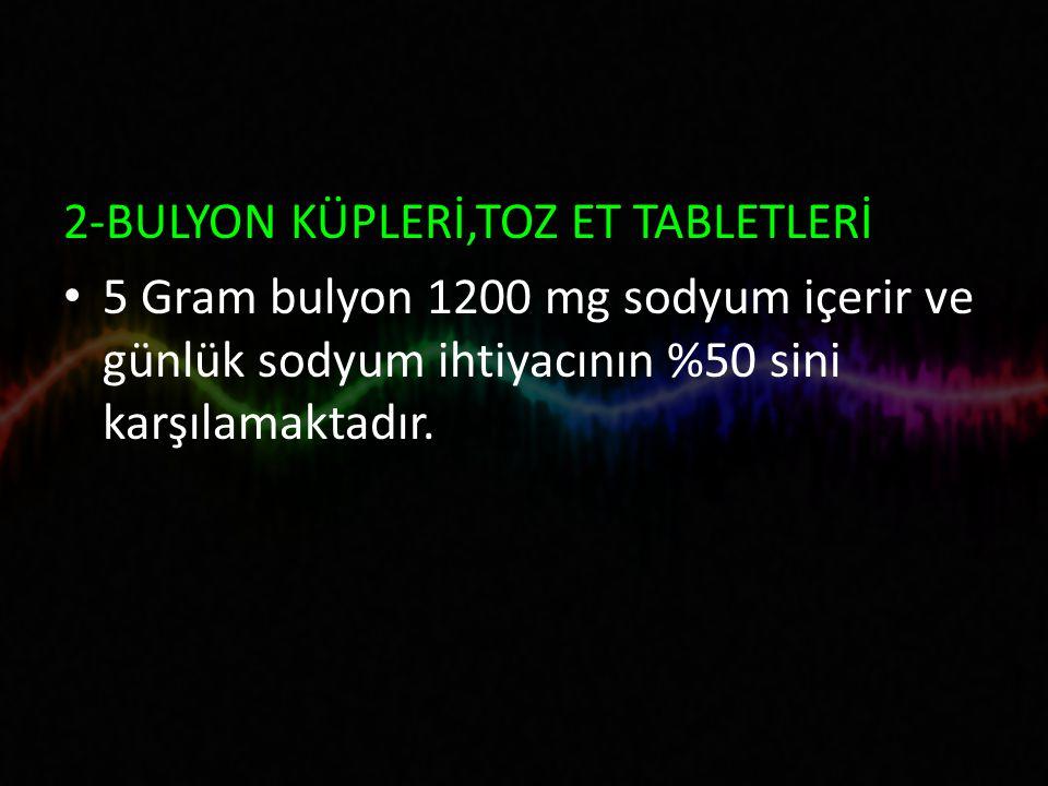 2-BULYON KÜPLERİ,TOZ ET TABLETLERİ 5 Gram bulyon 1200 mg sodyum içerir ve günlük sodyum ihtiyacının %50 sini karşılamaktadır.