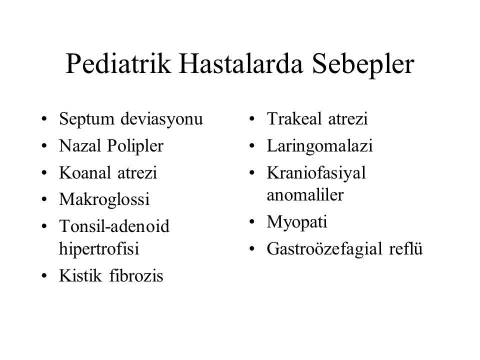 Pediatrik Hastalarda Sebepler Septum deviasyonu Nazal Polipler Koanal atrezi Makroglossi Tonsil-adenoid hipertrofisi Kistik fibrozis Trakeal atrezi Laringomalazi Kraniofasiyal anomaliler Myopati Gastroözefagial reflü