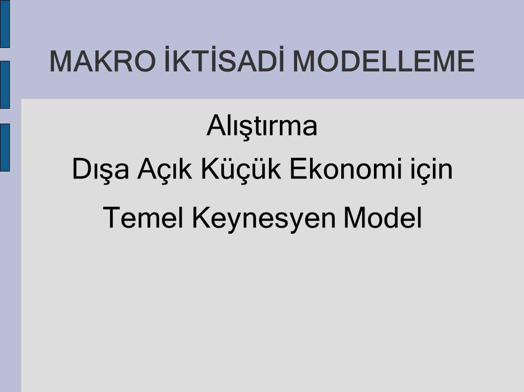 MAKRO İKTİSADİ MODELLEME Alıştırma Dışa Açık Küçük Ekonomi için Temel Keynesyen Model