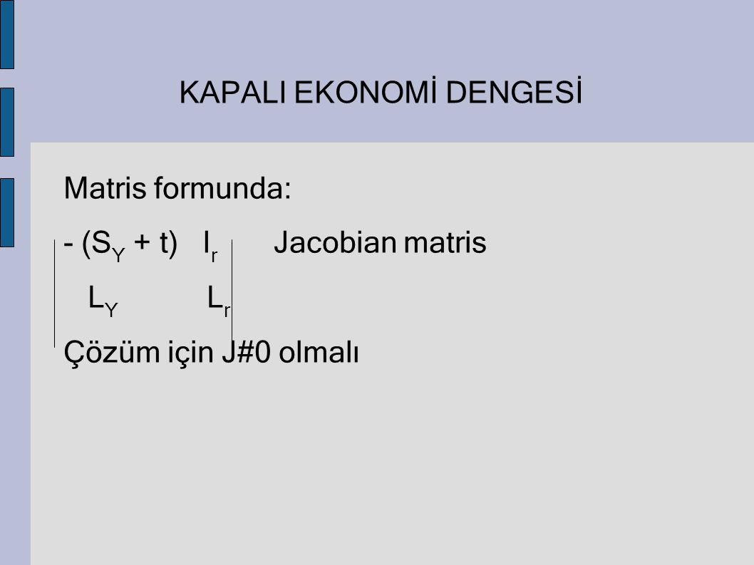 KAPALI EKONOMİ DENGESİ Matris formunda: - (S Y + t) I r Jacobian matris L Y L r Çözüm için J#0 olmalı